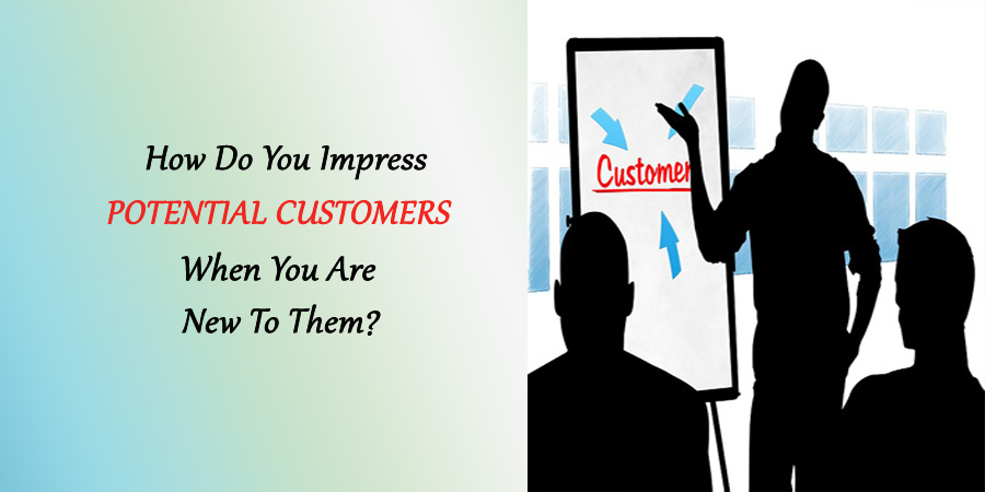 How Do You Impress Potential Customers When You Are New To Them?