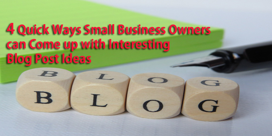 Engaging Your Blog Audience – 4 Quick Ways Small Business Owners can Come up with Interesting Blog Post Ideas