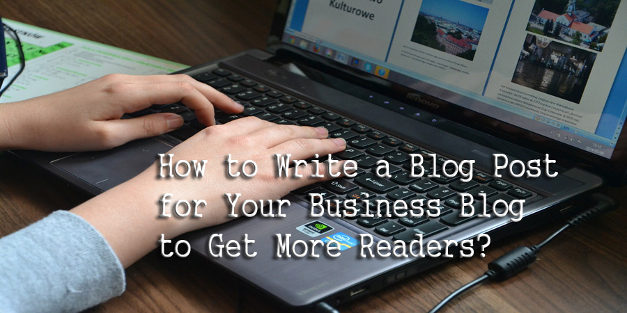 How to Write a Blog Post for Your Business Blog to Get More Readers?